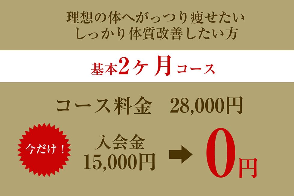 理想の体へがっつり痩せたい、しっかり体質改善したい方。基本2ヶ月コース。コース料金28,000円。今だけ入会金15,000円→0円